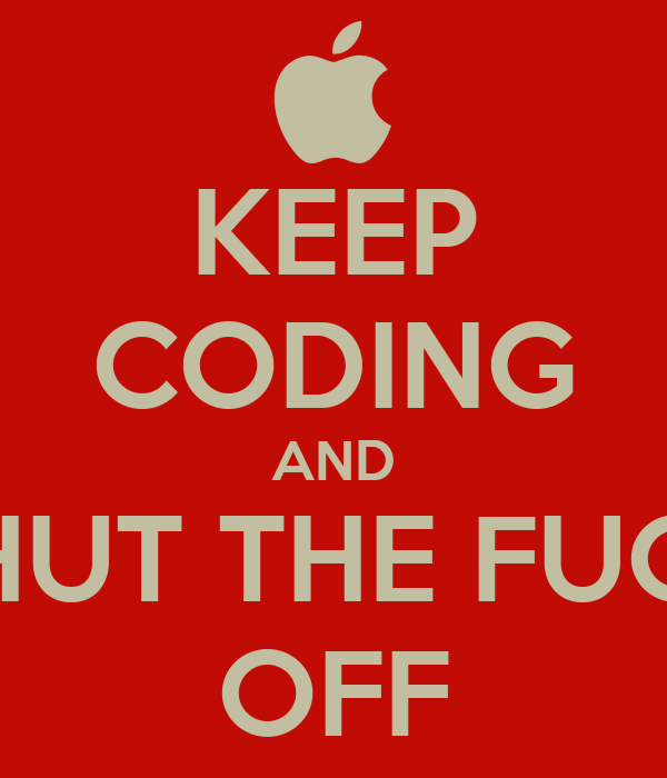 KEEP CODING AND SHUT THE FUCK OFF