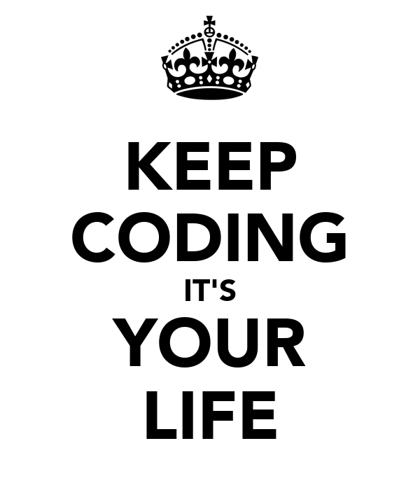 KEEP CODING IT'S YOUR LIFE
