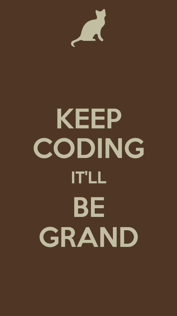 KEEP CODING IT'LL BE GRAND