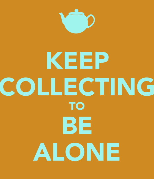 KEEP COLLECTING TO BE ALONE