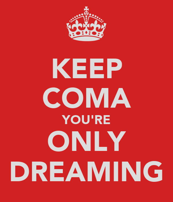 KEEP COMA YOU'RE ONLY DREAMING