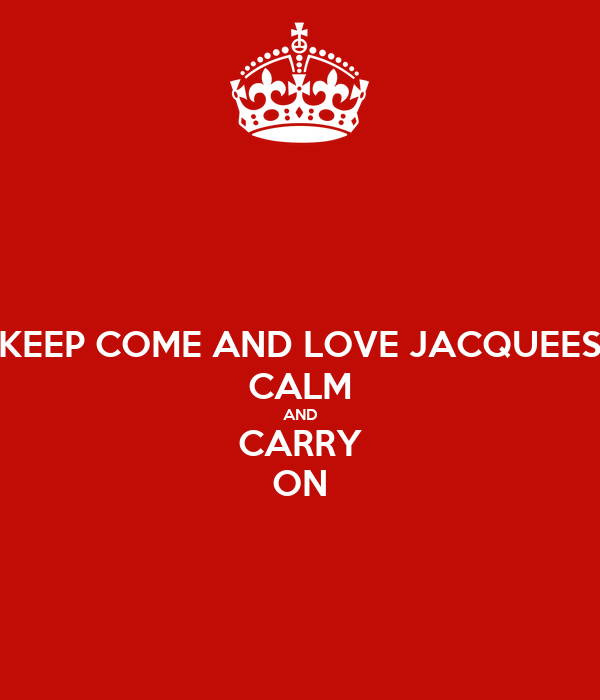 KEEP COME AND LOVE JACQUEES CALM AND CARRY ON