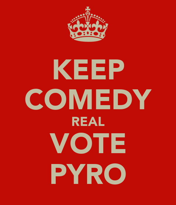 KEEP COMEDY REAL VOTE PYRO