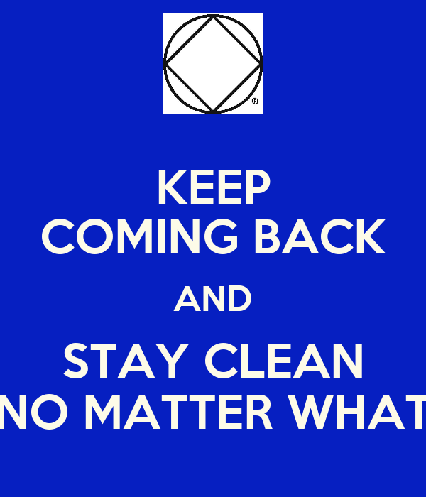 KEEP COMING BACK AND STAY CLEAN NO MATTER WHAT