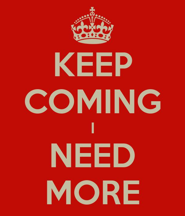 KEEP COMING I NEED MORE