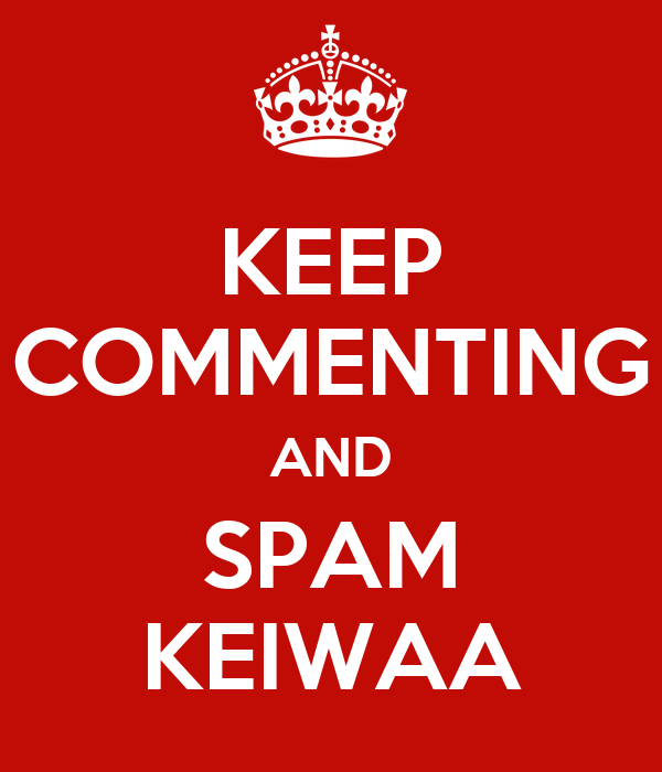 KEEP COMMENTING AND SPAM KEIWAA
