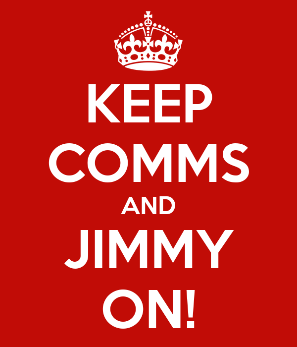 KEEP COMMS AND JIMMY ON!