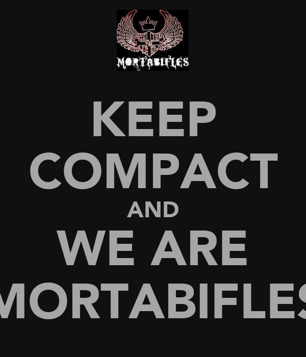KEEP COMPACT AND WE ARE MORTABIFLES