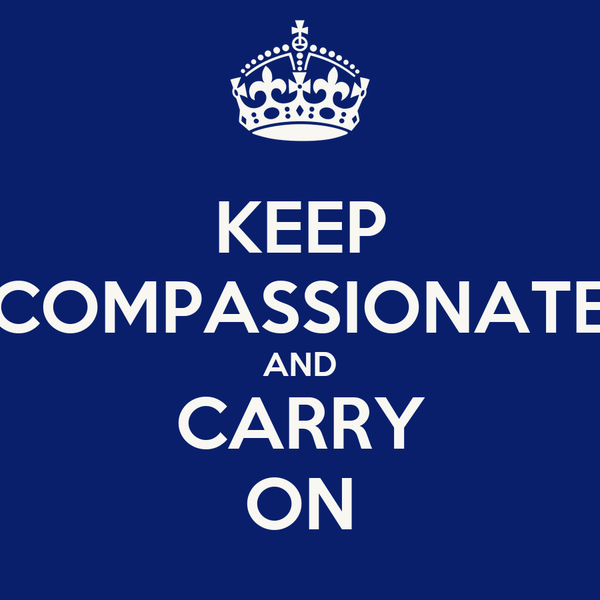 KEEP COMPASSIONATE AND CARRY ON