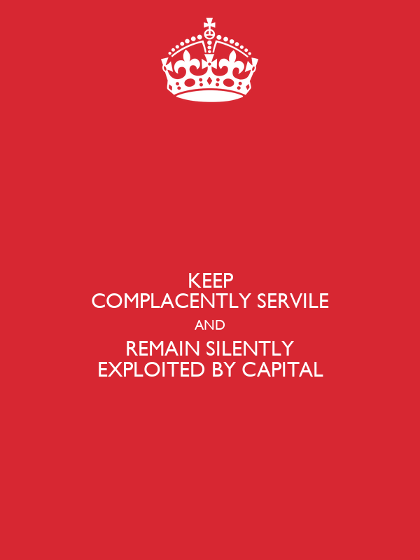 KEEP COMPLACENTLY SERVILE AND REMAIN SILENTLY EXPLOITED BY CAPITAL