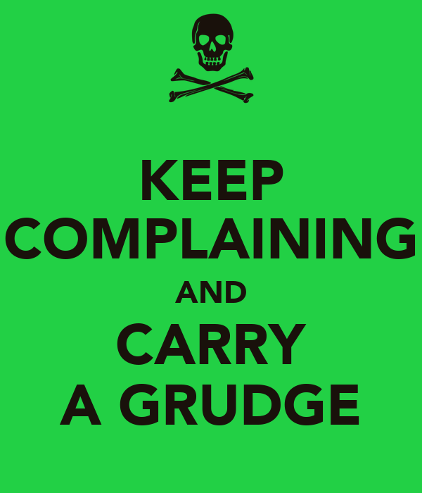 KEEP COMPLAINING AND CARRY A GRUDGE