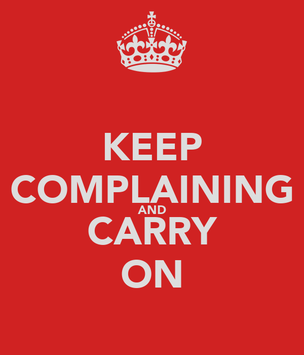 KEEP COMPLAINING AND CARRY ON