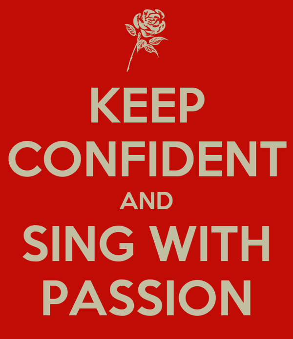 KEEP CONFIDENT AND SING WITH PASSION