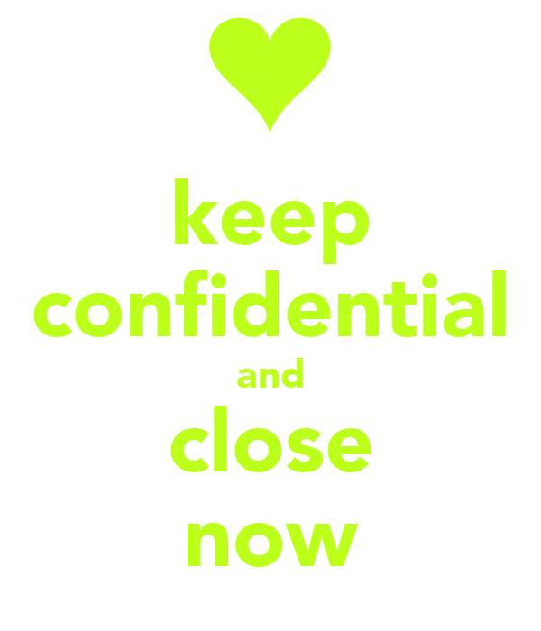 keep confidential and close now