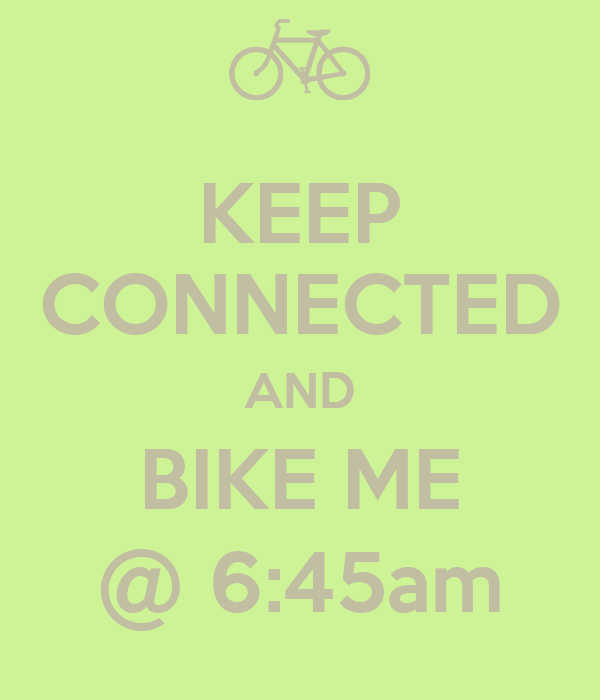 KEEP CONNECTED AND BIKE ME @ 6:45am