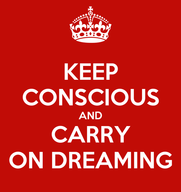 KEEP CONSCIOUS AND CARRY ON DREAMING