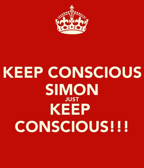 KEEP CONSCIOUS SIMON JUST KEEP  CONSCIOUS!!!