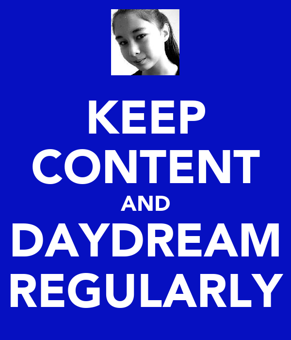 KEEP CONTENT AND DAYDREAM REGULARLY