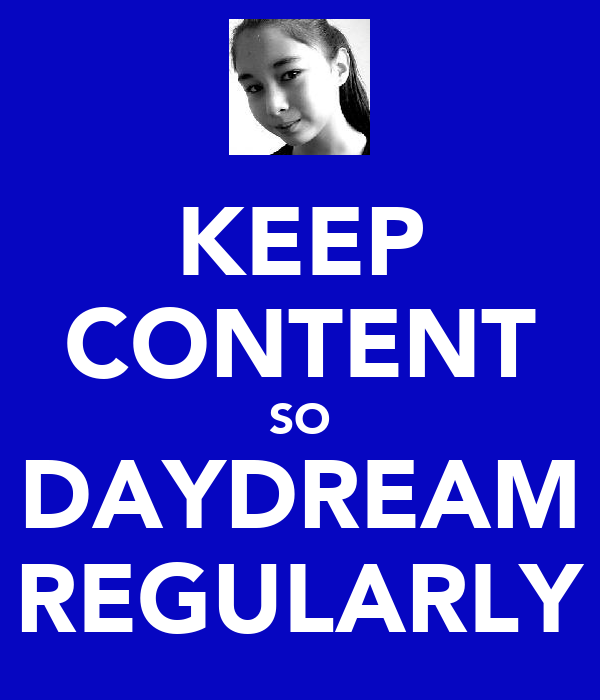 KEEP CONTENT SO DAYDREAM REGULARLY