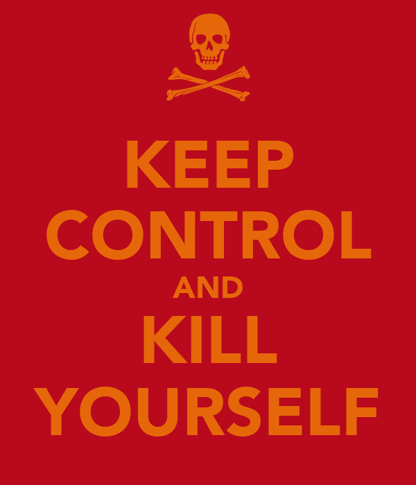 KEEP CONTROL AND KILL YOURSELF