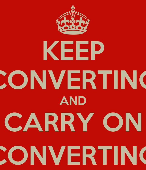 KEEP CONVERTING AND CARRY ON (CONVERTING)