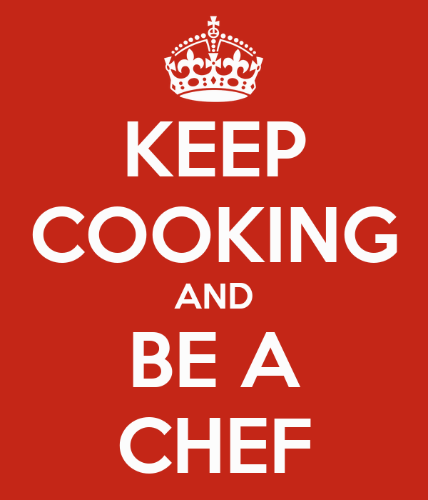 KEEP COOKING AND BE A CHEF