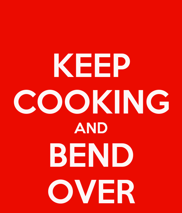 KEEP COOKING AND BEND OVER