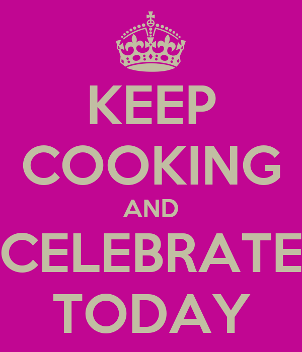 KEEP COOKING AND CELEBRATE TODAY