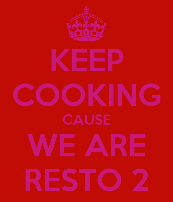 KEEP COOKING CAUSE WE ARE RESTO 2