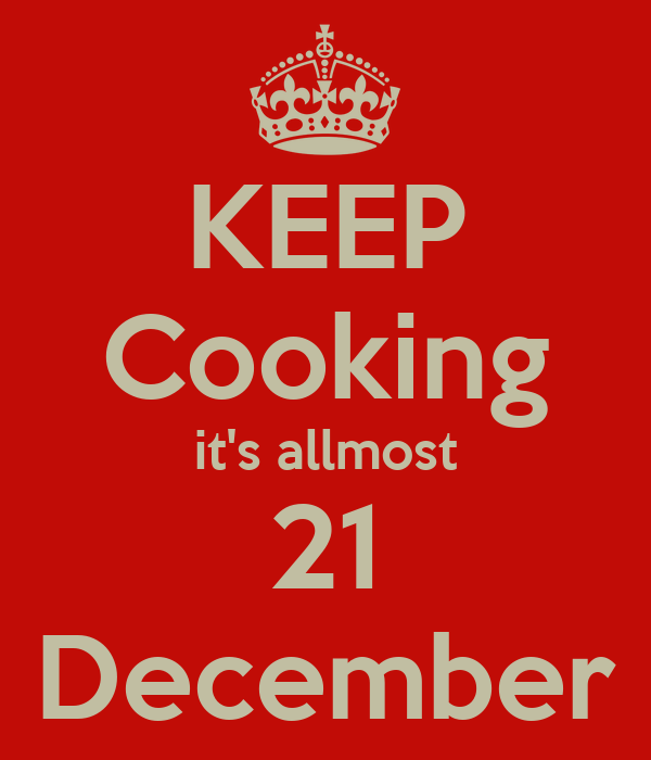 KEEP Cooking it's allmost 21 December