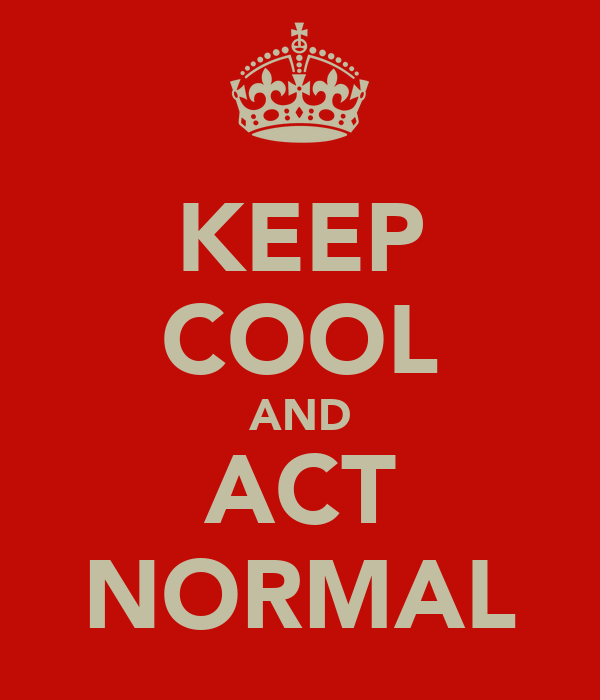 KEEP COOL AND ACT NORMAL