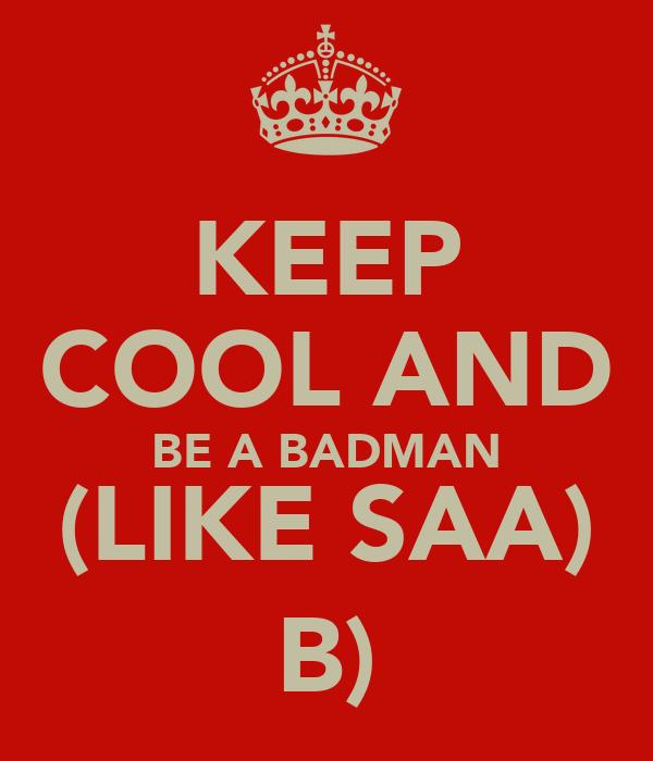 KEEP COOL AND BE A BADMAN (LIKE SAA) B)