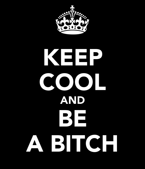KEEP COOL AND BE A BITCH