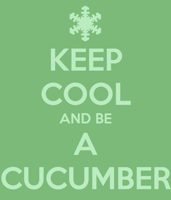 KEEP COOL AND BE A CUCUMBER