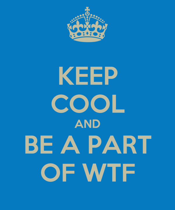KEEP COOL AND BE A PART OF WTF