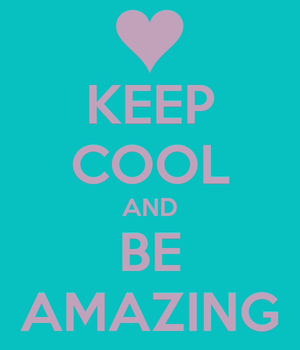 KEEP COOL AND BE AMAZING