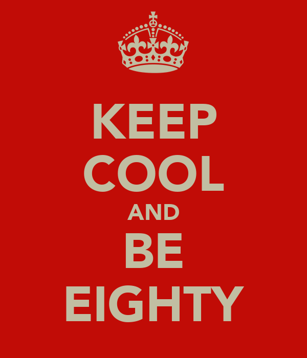 KEEP COOL AND BE EIGHTY