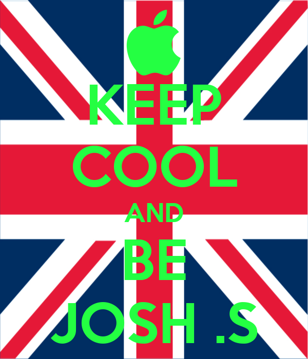KEEP COOL AND BE JOSH .S