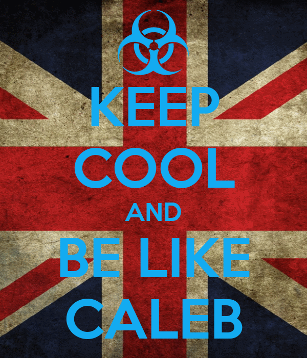 KEEP COOL AND BE LIKE CALEB