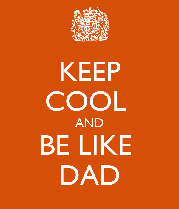KEEP COOL  AND BE LIKE  DAD