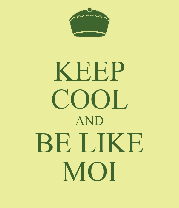 KEEP COOL AND BE LIKE MOI