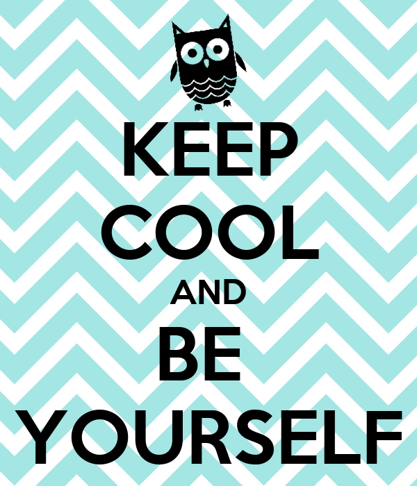 KEEP COOL AND BE  YOURSELF