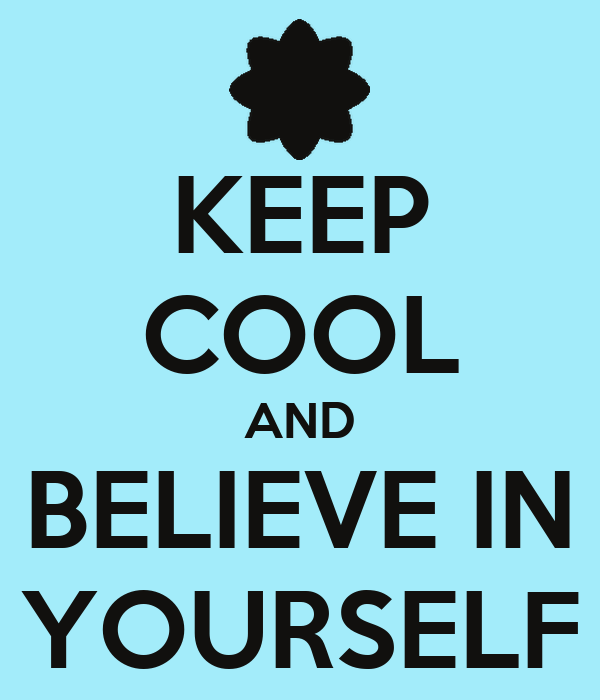 KEEP COOL AND BELIEVE IN YOURSELF