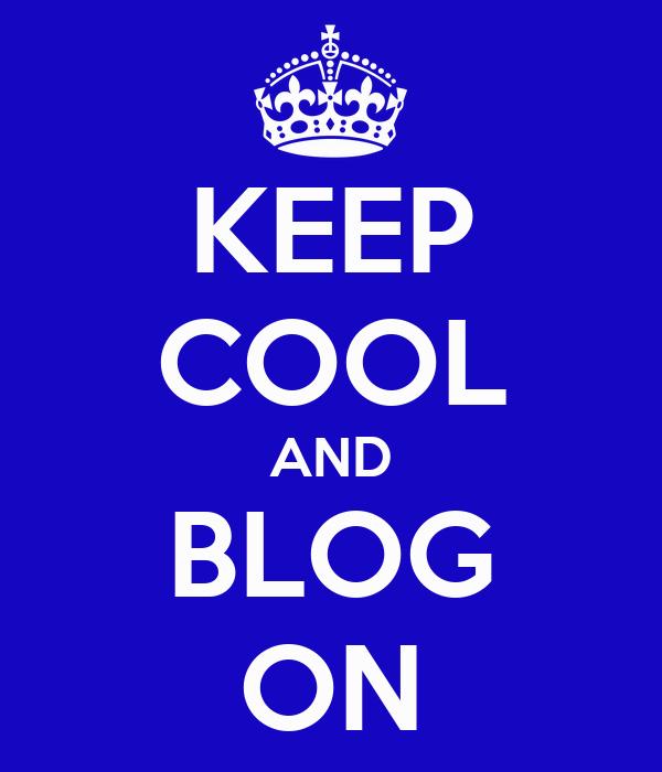 KEEP COOL AND BLOG ON