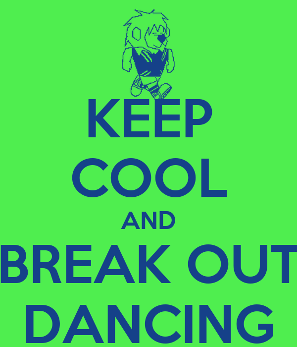 KEEP COOL AND BREAK OUT DANCING