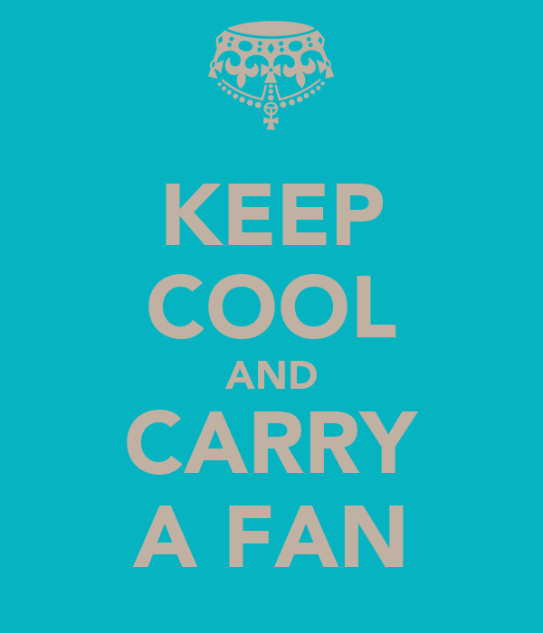 KEEP COOL AND CARRY A FAN