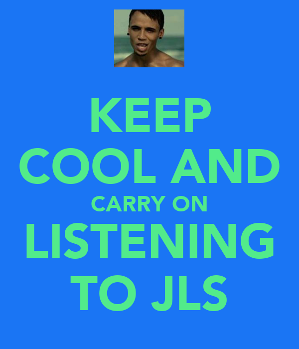 KEEP COOL AND CARRY ON LISTENING TO JLS