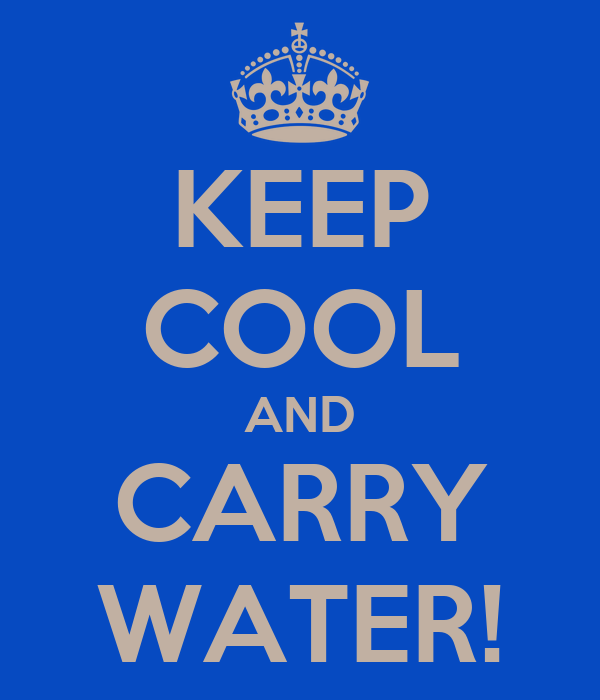 KEEP COOL AND CARRY WATER!