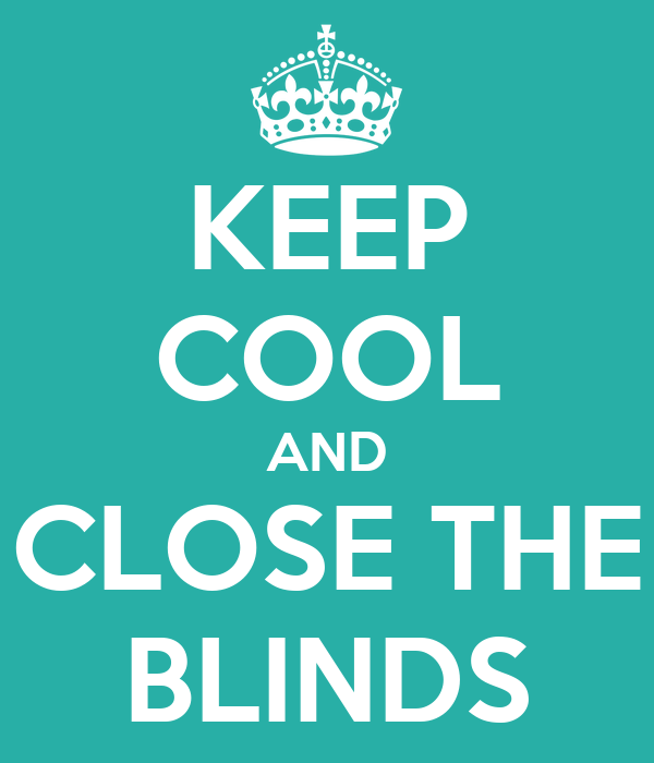KEEP COOL AND CLOSE THE BLINDS