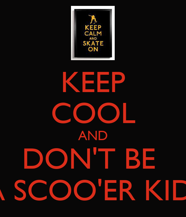 KEEP COOL AND DON'T BE  A SCOO'ER KID!